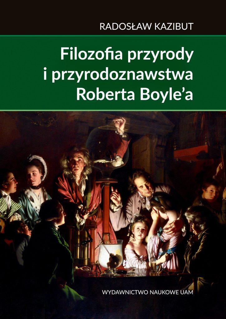 Filozofia przyrody iprzyrodoznawstwa Roberta Boyle'a. Filozoficzna geneza nauki laboratoryjnej - Radosław Kazibut
