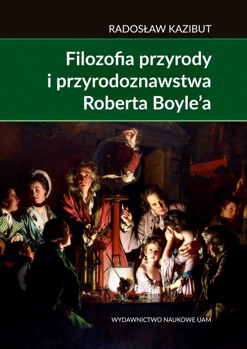 Filozofia przyrody i przyrodoznawstwa Roberta Boyle'a. Filozoficzna geneza nauki laboratoryjnej - Radosław Kazibut