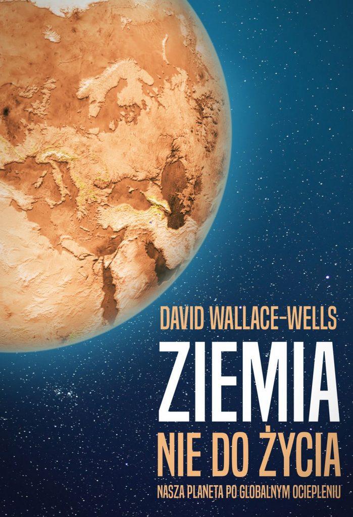 David Wallace-Wells. Ziemia niedożycia. Nasza planeta poglobalnym ociepleniu