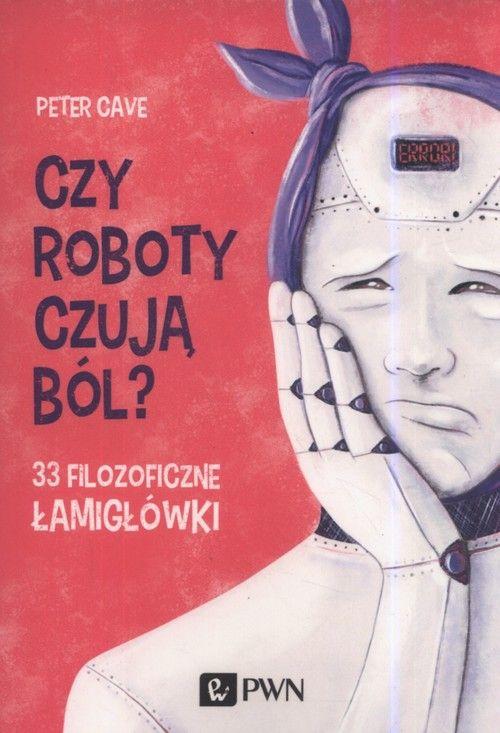 Czy roboty czują ból? 33 filozoficzne łamigłówki - Peter Cave