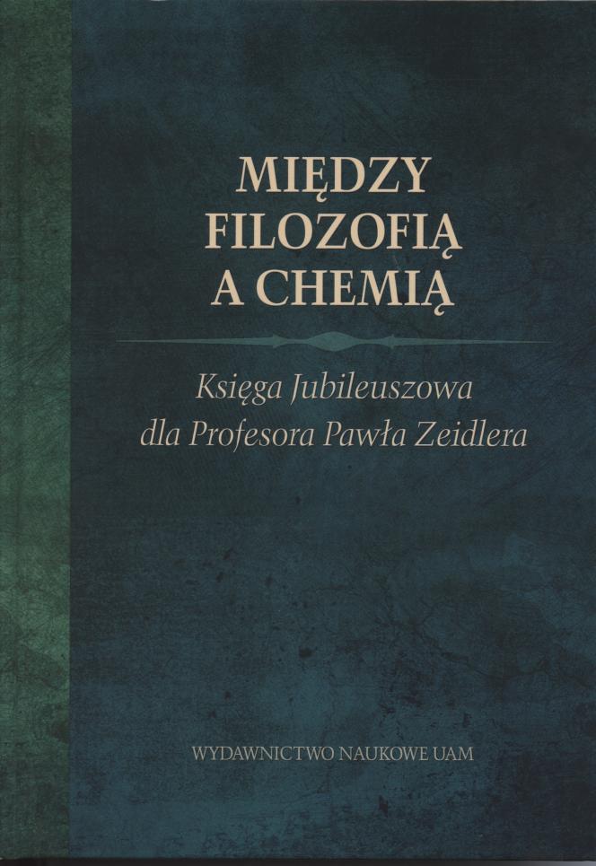 Między filozofią a chemią. Księga Jubileuszowa dla Profesora Pawła Zeidlera